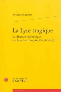 La lyre tragique : le discours pathétique sur la scène française, 1634-1648 - AuréliaSort-Jacotot