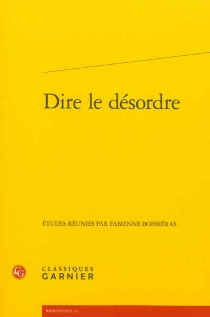 Dire le désordre : actes du colloque international organisé à Lyon du 28 au 30 mai 2009 -