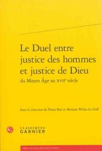 Le duel entre justice des hommes et justice de Dieu du Moyen Age au XVIIe siècle -