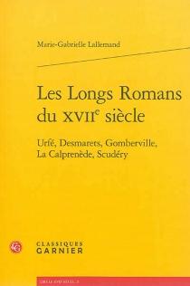 Les longs romans du XVIIe siècle : Urfé, Desmarets, Gomberville, La Calprenède, Scudéry - Marie-GabrielleLallemand