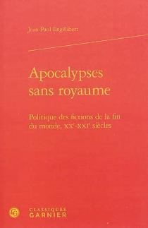 Apocalypses sans royaume : politique des fictions de la fin du monde, XXe-XXIe siècles - Jean-PaulEngélibert