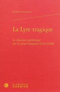 La lyre tragique : le discours pathétique sur la scène française (1634-1648) - AuréliaSort-Jacotot