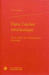 Dans l'atelier néoclassique : écrire l'Italie, de Chateaubriand à Stendhal - ElodieSaliceto