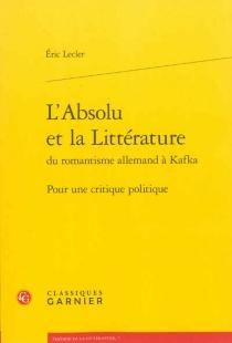 L'absolu et la littérature du romantisme allemand à Kafka : pour une critique politique - ÉricLecler