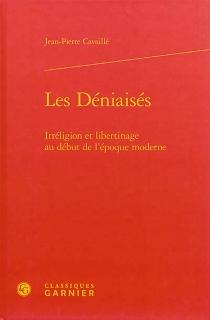 Les déniaisés : irréligion et libertinage au début de l'époque moderne - Jean-PierreCavaillé