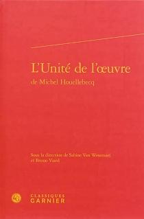 L'unité de l'oeuvre de Michel Houellebecq : actes du colloque international organisé à l'Université d'Aix-Marseille du 4 au 6 mai 2012 -