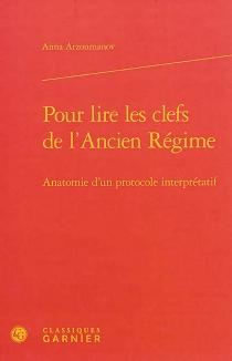 Pour lire les clefs de l'Ancien Régime : anatomie d'un protocole interprétatif - AnnaArzoumanov