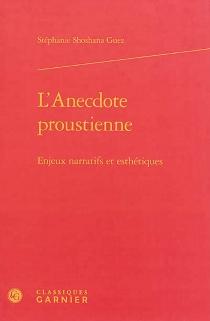 L'anecdote proustienne : enjeux narratifs et esthétiques - Stéphanie ShoshanaGuez