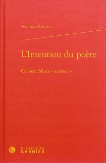 "L'intention du poète : Clément Marot ""autheur"" - Guillaume Berthon"
