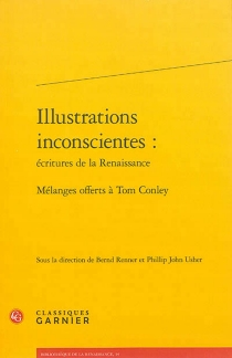 Illustrations inconscientes : écritures de la Renaissance : mélanges offerts à Tom Conley -