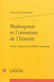 Shakespeare et l'invention de l'histoire : guide commenté du théâtre historique - DominiqueGoy-Blanquet