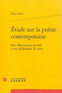 Etude sur la poésie contemporaine : des affleurements du réel à une philosophie du vivre - RégisLefort