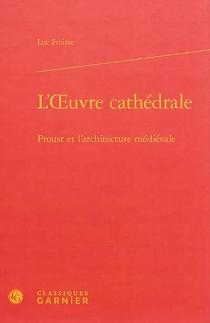L'oeuvre-cathédrale : Proust et l'architecture médiévale - LucFraisse