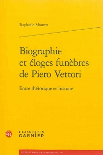 Biographie et éloges funèbres de Piero Vettori : entre rhétorique et histoire - RaphaëleMouren
