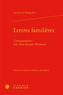 Lettres familières : correspondance avec Jean-Jacques Rousseau - Laurent deFranquières