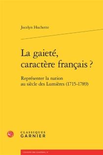 La gaieté, caractère français ? : représenter la nation au siècle des lumières (1715-1789) - JocelynHuchette