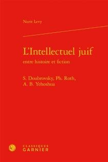 L'intellectuel juif entre histoire et fiction : S. Doubrovsky, Ph. Roth, A.B. Yehoshua - NuritLevy