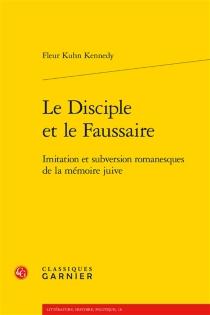 Le disciple et le faussaire : imitation et subversion romanesques de la mémoire juive - FleurKuhn-Kennedy