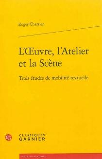 L'oeuvre, l'atelier et la scène : trois études de mobilité textuelle - RogerChartier