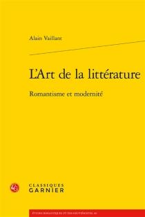 L'art de la littérature : romantisme et modernité - AlainVaillant