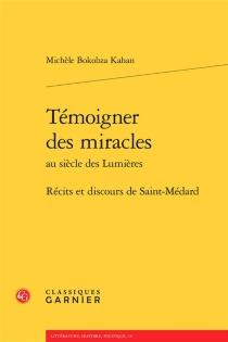 Témoigner des miracles au siècle des lumières : récits et discours de Saint-Médard - MichèleBokobza-Kahan