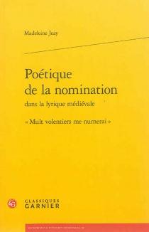 Poétique de la nomination dans la lyrique médiévale : Mult volentiers me numerai - MadeleineJeay