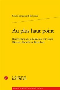 Au plus haut point : réinvention du sublime au XXe siècle (Breton, Bataille et Blanchot) - CélineSangouard-Berdeaux