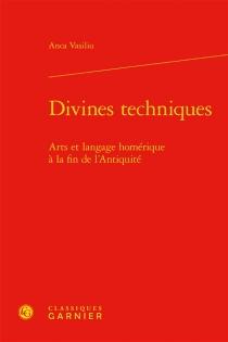 Divines techniques : arts et langage homérique à la fin de l'Antiquité - AncaVasiliu