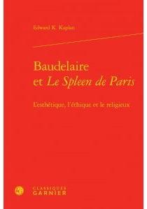 Baudelaire et Le spleen de Paris : l'esthétique, l'éthique et le religieux - Edward K.Kaplan