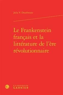 Le Frankenstein français et la littérature de l'ère révolutionnaire - Julia V.Douthwaite