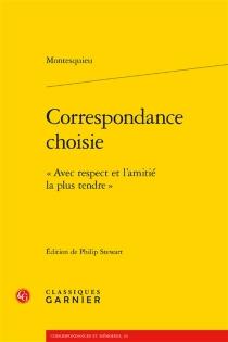 Correspondance choisie : avec respect et l'amitié la plus tendre - Charles-Louis de SecondatMontesquieu