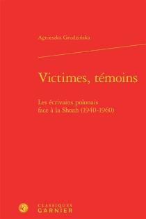 Victimes, témoins : les écrivains polonais face à la Shoah (1940-1960) - AgnieszkaGrudzinska