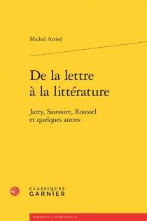De la lettre à la littérature : Jarry, Saussure, Roussel et quelques autres - MichelArrivé