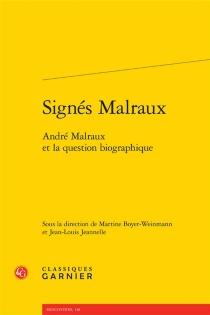 Signés Malraux : André Malraux et la question biographique : actes du colloque des 11 et 12 octobre 2012 à Lyon -