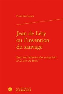 Jean de Léry ou L'invention du sauvage : essai sur l'Histoire d'un voyage faict en la terre du Brésil - FrankLestringant