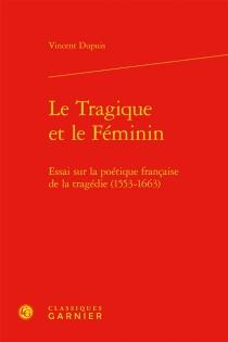 Le tragique et le féminin : essai sur la poétique française de la tragédie (1553-1663) - VincentDupuis