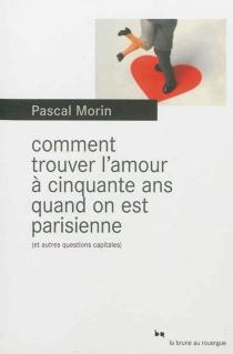 Comment trouver l'amour à cinquante ans quand on est Parisienne (et autres questions capitales) - PascalMorin