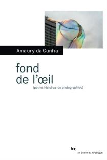 Fond de l'oeil : petites histoires de photographies - AmauryDa Cunha