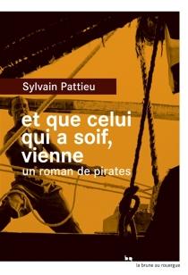 Et que celui qui a soif, vienne : un roman de pirates - SylvainPattieu