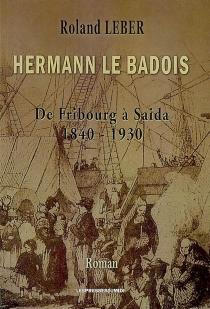 Hermann le Badois : de Fribourg à Saïda, 1840-1930 - RolandLeber