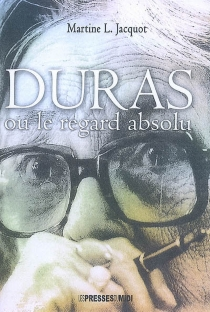 Duras ou Le regard absolu - Martine L. Jacquot