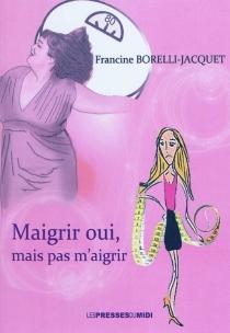 Maigrir oui, mais pas m'aigrir - FrancineBorelli-Jacquet