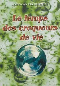 Le temps des croqueurs de vie - Jean-ClaudeVan der Messe