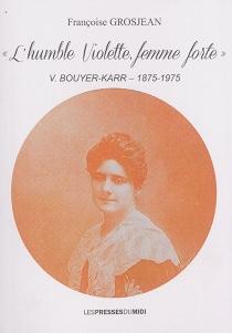 L'humble Violette, femme forte : V. Bouyer-Karr, 1875-1975 - FrançoiseGrosjean