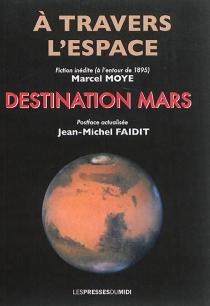 A travers l'espace : fiction inédite antérieure à 1895| Destination Mars : postface actualisée - Jean-MichelFaidit