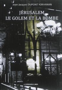 Jérusalem, le Golem et la bombe - Jean-JacquesDupont-Yokhanan