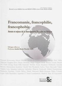 Francomanie, francophilie, francophobie : atouts et enjeux de la francophonie littéraire en Afrique : mélanges offerts au professeur André-Marie Ntsobé Njoh -
