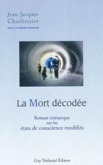 La mort décodée : roman initiatique sur les états de conscience modifiés - Jean-JacquesCharbonier