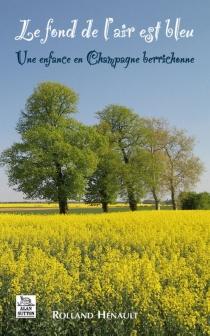 Le fond de l'air est bleu : une enfance en Champagne berrichonne - RollandHénault