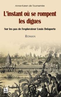 L'instant où se rompent les digues : sur les pas de l'explorateur Louis Delaporte - Anne-Karen deTournemire